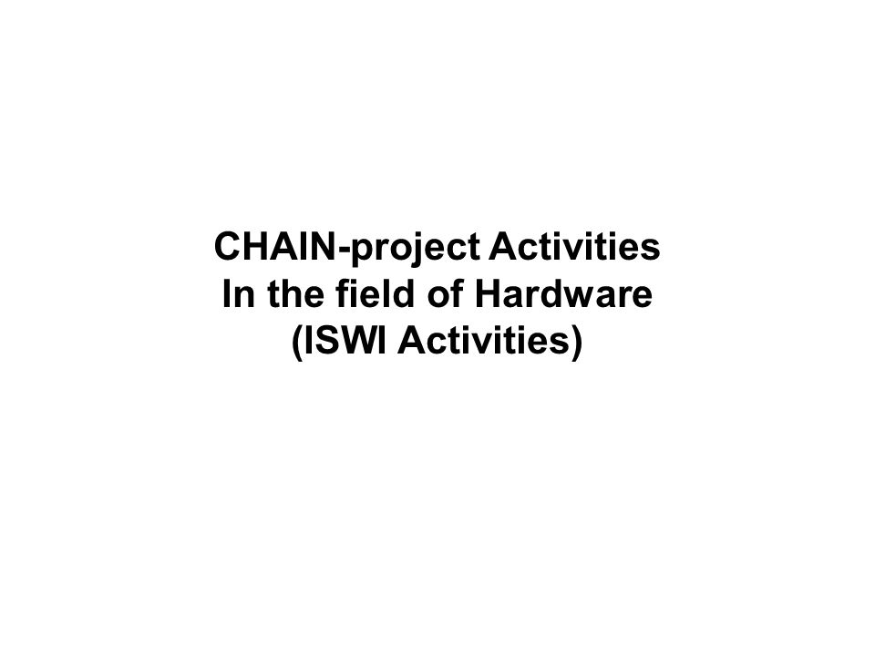 CHAIN-project Activities In the field of Hardware (ISWI Activities)