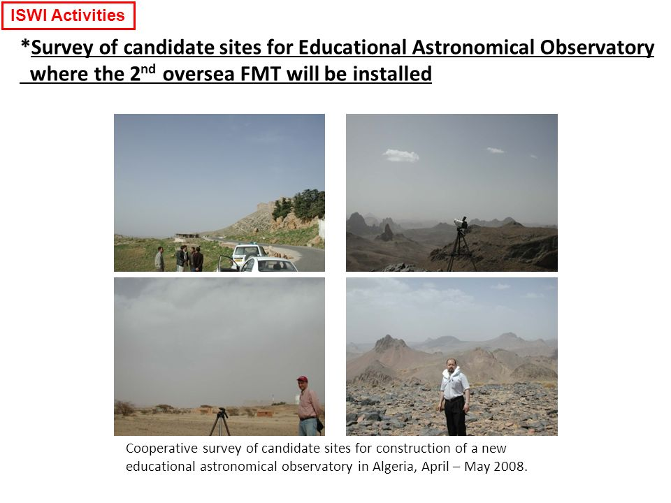 ISWI Activities Cooperative survey of candidate sites for construction of a new educational astronomical observatory in Algeria, April – May 2008.