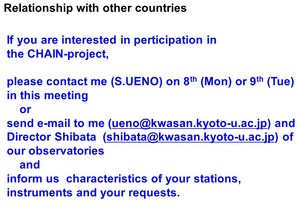 Relationship with other countries If you are interested in perticipation in the CHAIN-project, please contact me (S.UENO) on 8 th (Mon) or 9 th (Tue) in this meeting or send  to me  Director Shibata of our and inform us characteristics of your stations, instruments and your requests.