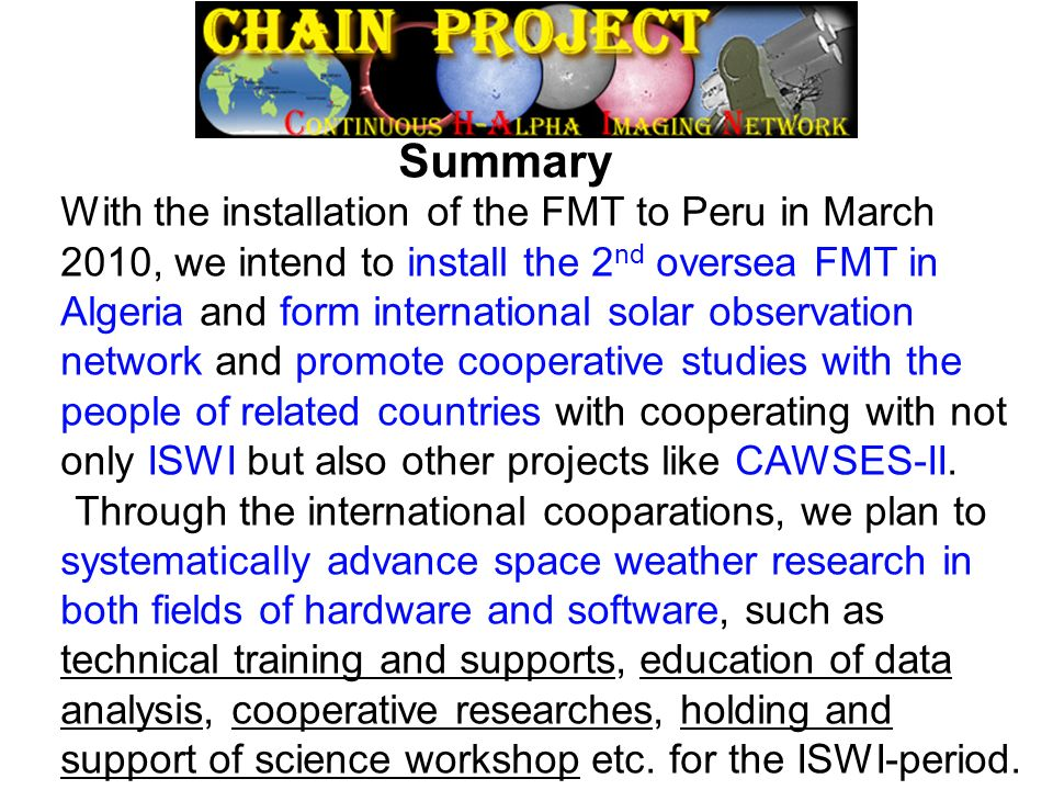 Summary With the installation of the FMT to Peru in March 2010, we intend to install the 2 nd oversea FMT in Algeria and form international solar observation network and promote cooperative studies with the people of related countries with cooperating with not only ISWI but also other projects like CAWSES-II.