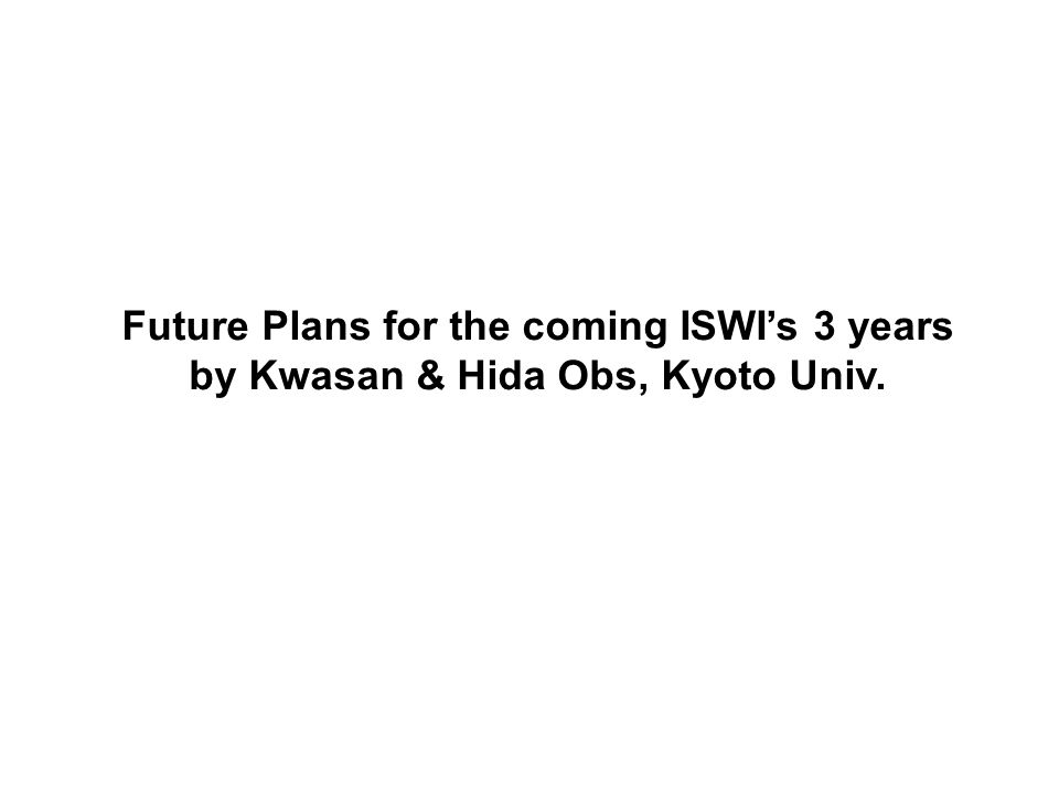 Future Plans for the coming ISWI's 3 years by Kwasan & Hida Obs, Kyoto Univ.