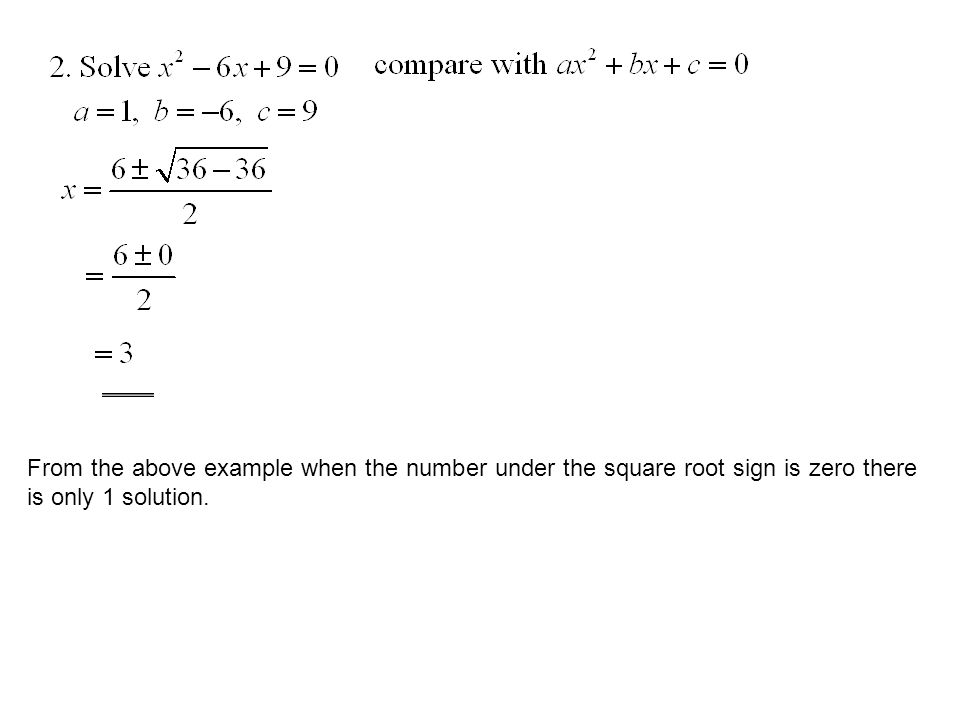 From the above example when the number under the square root sign is zero there is only 1 solution.