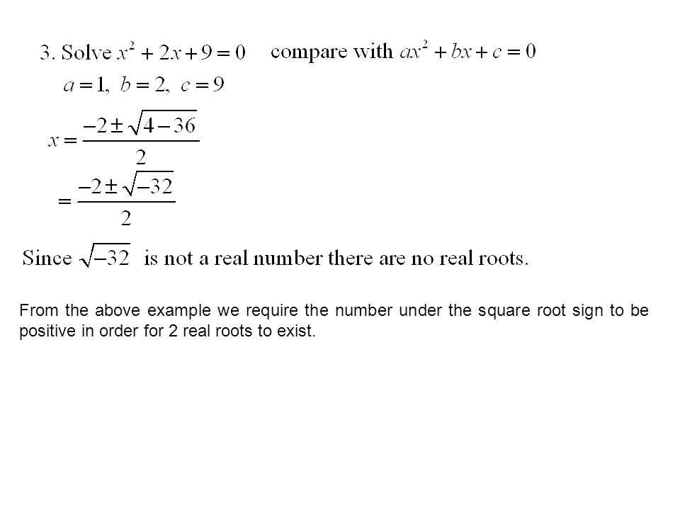 From the above example we require the number under the square root sign to be positive in order for 2 real roots to exist.