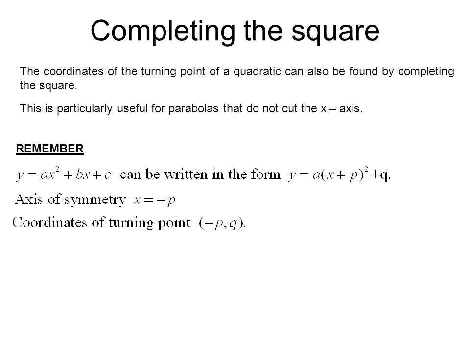 Completing the square The coordinates of the turning point of a quadratic can also be found by completing the square.