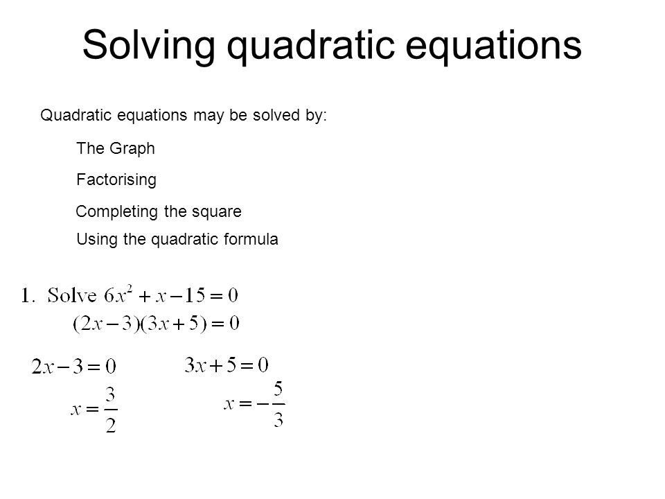 Solving quadratic equations Quadratic equations may be solved by: The Graph Factorising Completing the square Using the quadratic formula