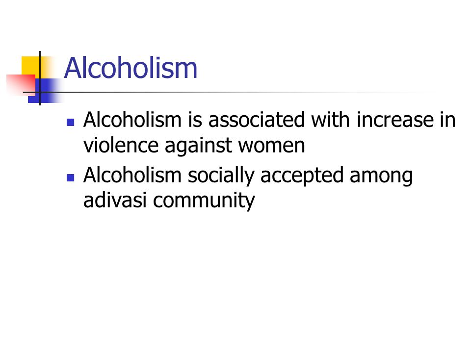 Alcoholism Alcoholism is associated with increase in violence against women Alcoholism socially accepted among adivasi community