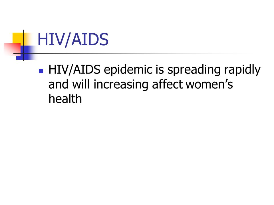 HIV/AIDS HIV/AIDS epidemic is spreading rapidly and will increasing affect women's health