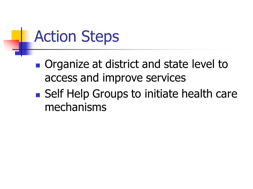 Action Steps Organize at district and state level to access and improve services Self Help Groups to initiate health care mechanisms