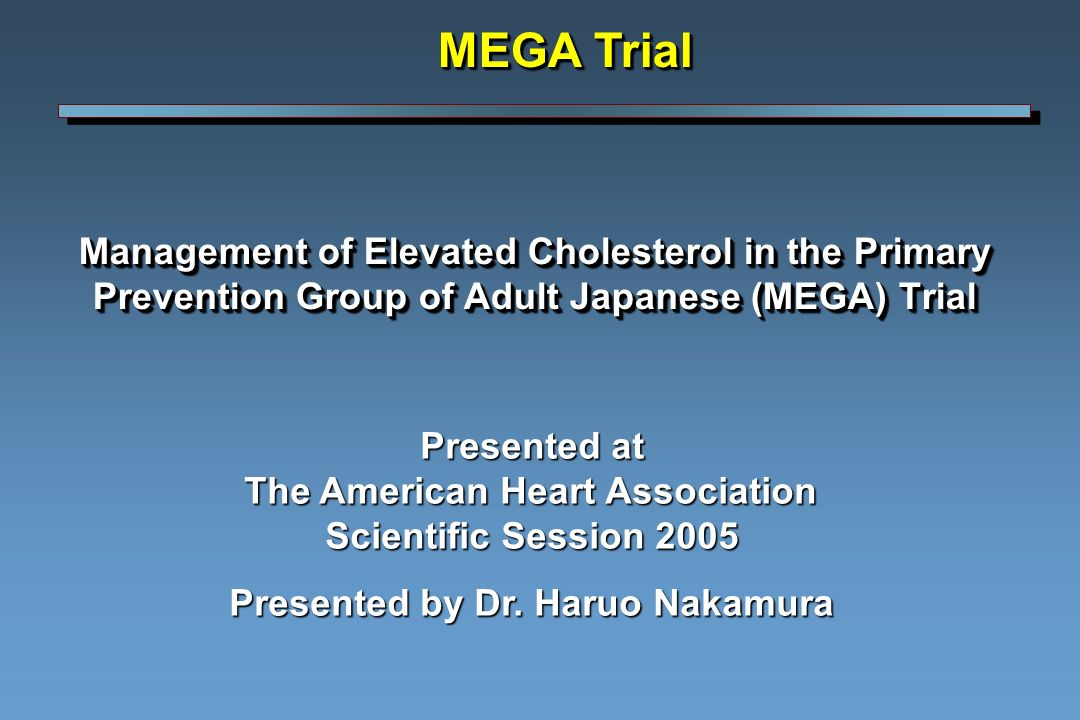 Management of Elevated Cholesterol in the Primary Prevention Group of Adult Japanese (MEGA) Trial MEGA Trial Presented at The American Heart Association Scientific Session 2005 Presented by Dr.