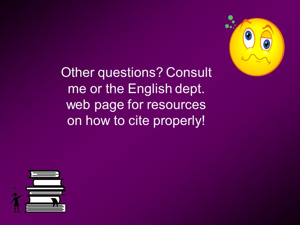 Other questions Consult me or the English dept. web page for resources on how to cite properly!