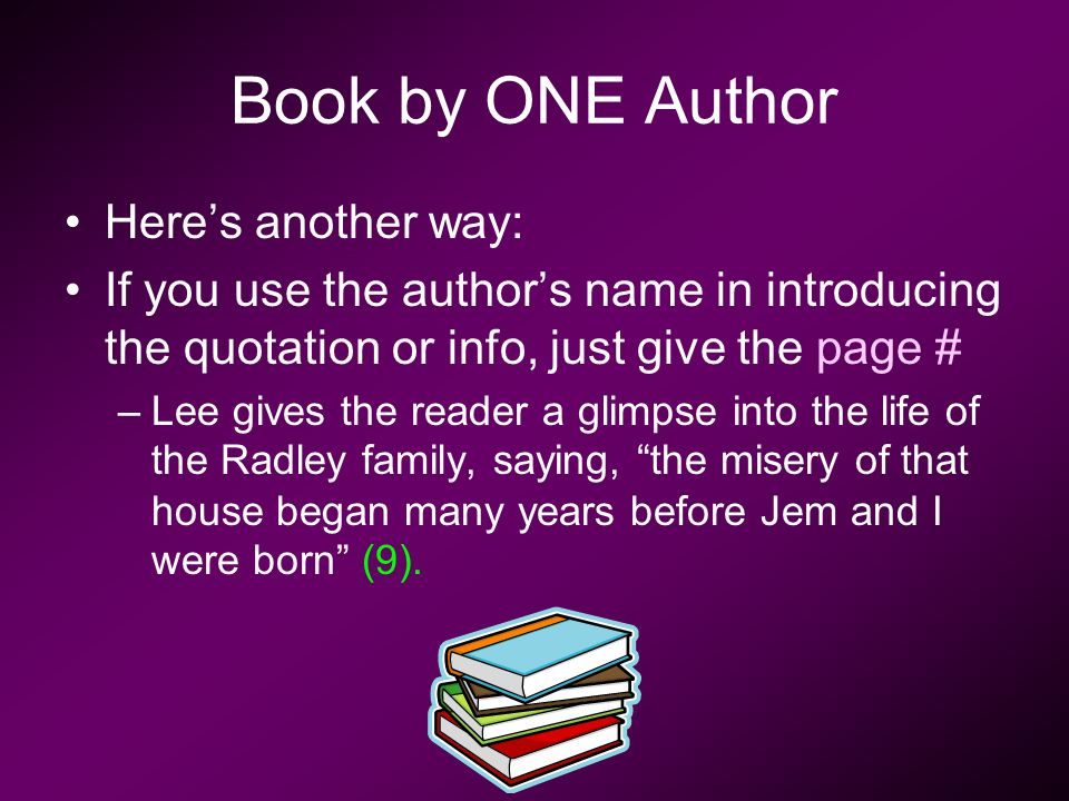 Here's another way: If you use the author's name in introducing the quotation or info, just give the page # –Lee gives the reader a glimpse into the life of the Radley family, saying, the misery of that house began many years before Jem and I were born (9).