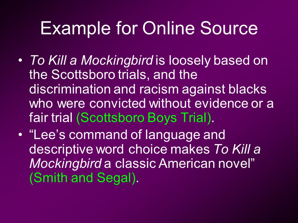 Example for Online Source To Kill a Mockingbird is loosely based on the Scottsboro trials, and the discrimination and racism against blacks who were convicted without evidence or a fair trial (Scottsboro Boys Trial).