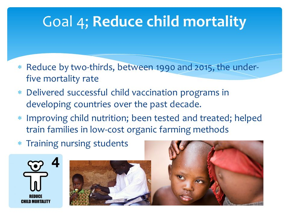  Reduce by two-thirds, between 1990 and 2015, the under- five mortality rate  Delivered successful child vaccination programs in developing countries over the past decade.