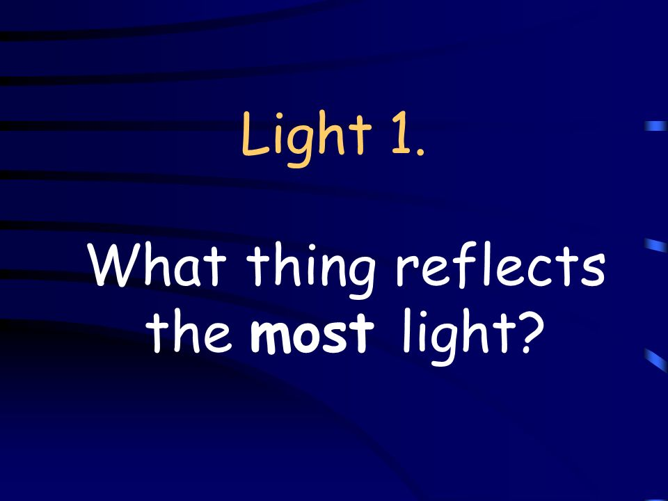 Light 1. What thing reflects the most light