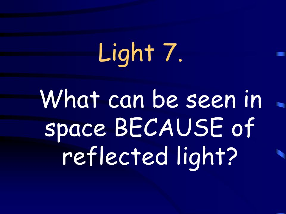 Light 7. What can be seen in space BECAUSE of reflected light