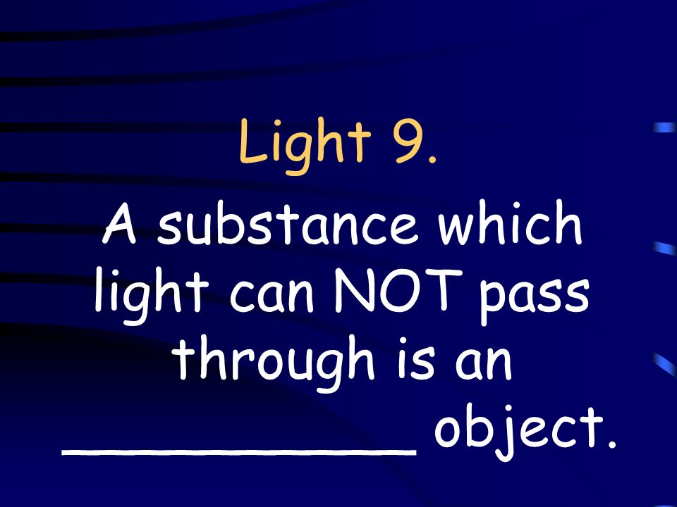 Light 9. A substance which light can NOT pass through is an __________ object.