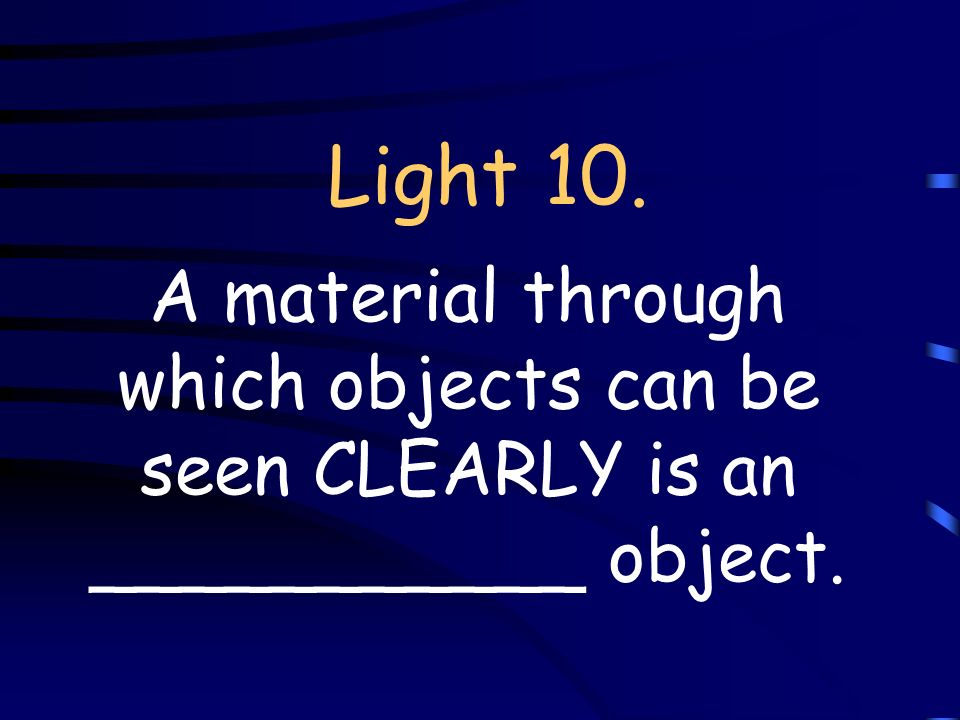 Light 10. A material through which objects can be seen CLEARLY is an ___________ object.