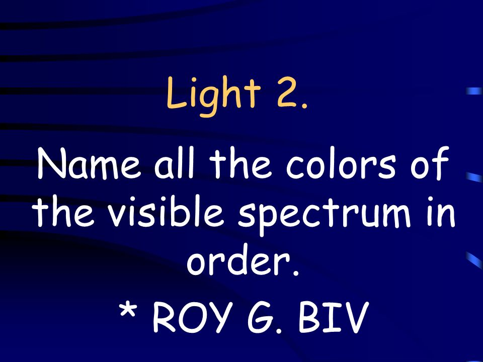 Light 2. Name all the colors of the visible spectrum in order. * ROY G. BIV