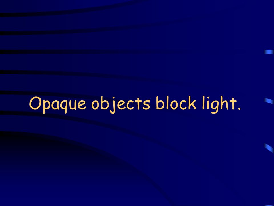 Opaque objects block light.