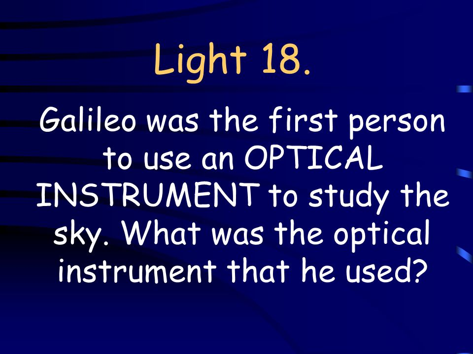 Light 18. Galileo was the first person to use an OPTICAL INSTRUMENT to study the sky.