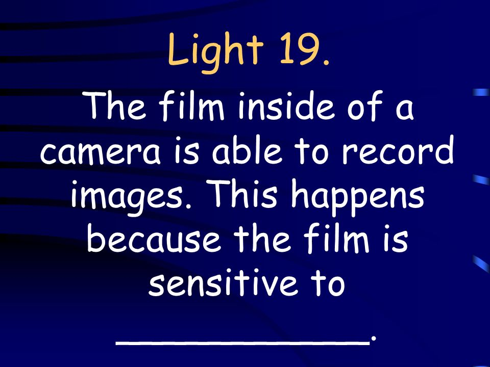 Light 19. The film inside of a camera is able to record images.