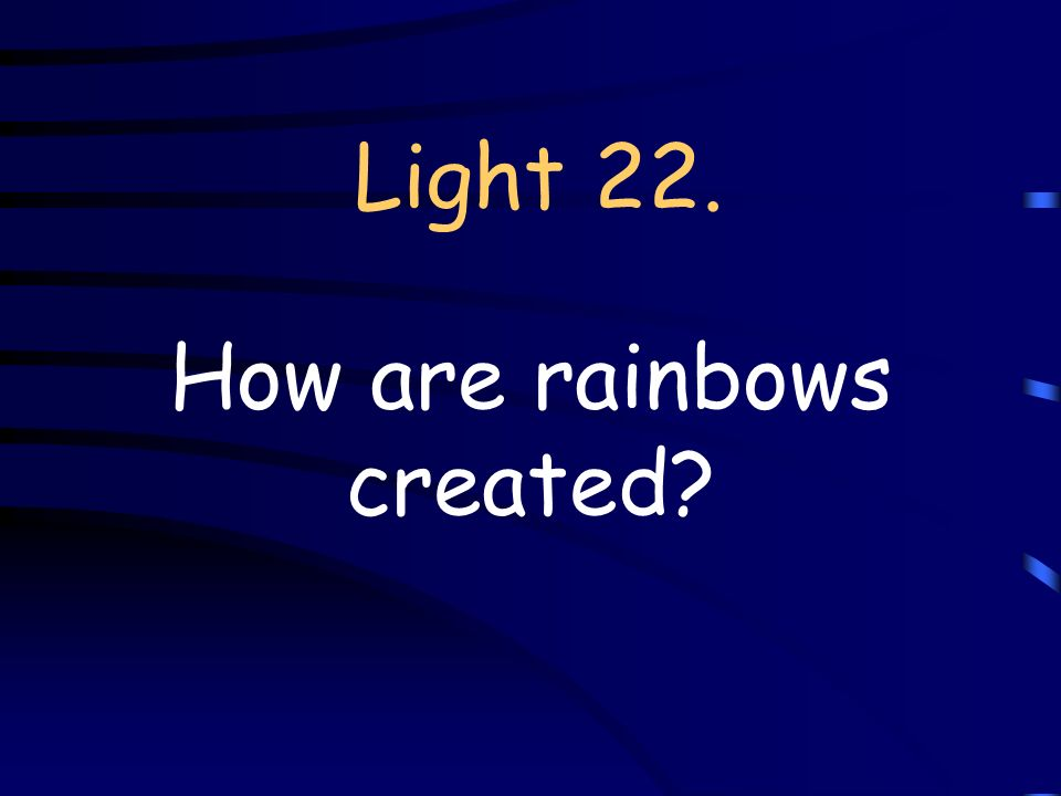 Light 22. How are rainbows created