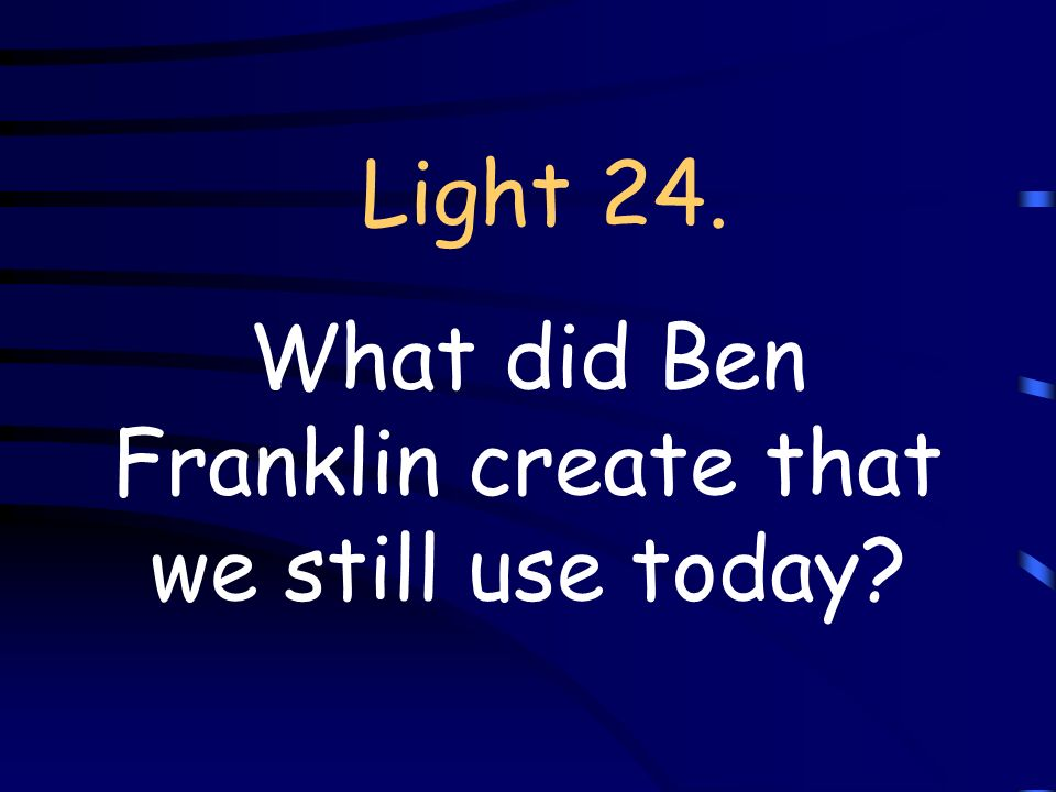 Light 24. What did Ben Franklin create that we still use today