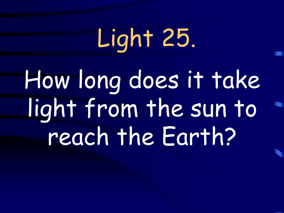 Light 25. How long does it take light from the sun to reach the Earth