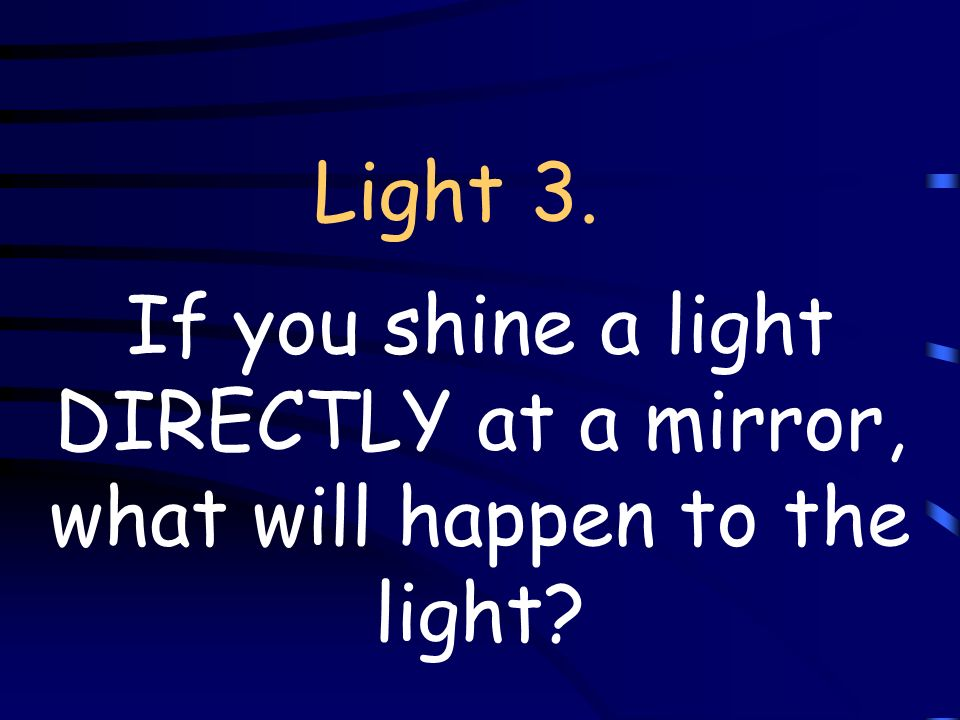 Light 3. If you shine a light DIRECTLY at a mirror, what will happen to the light