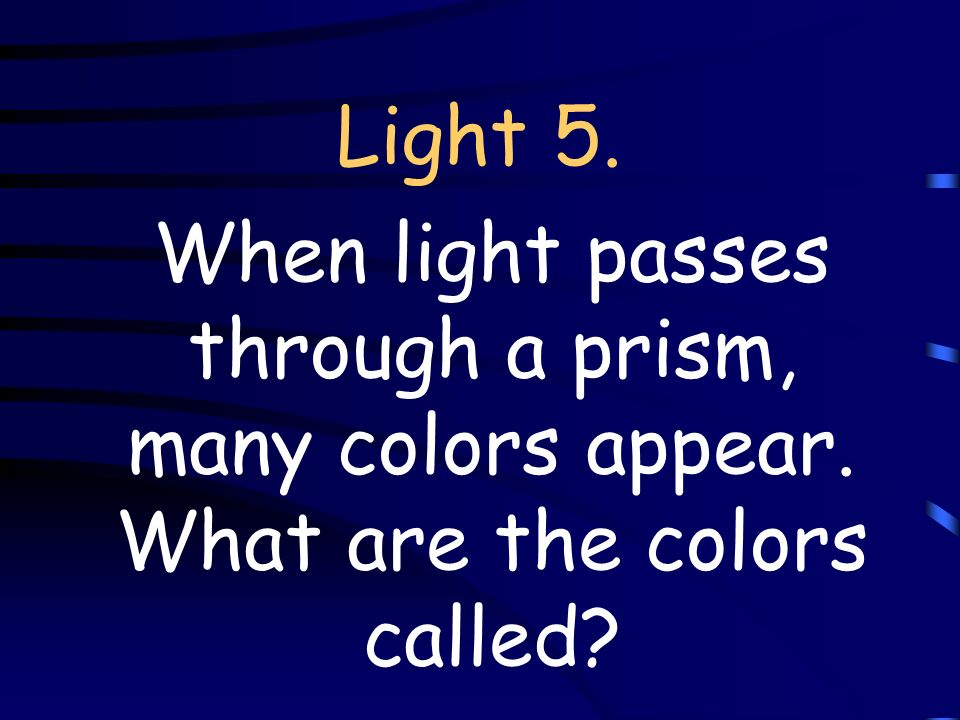 Light 5. When light passes through a prism, many colors appear. What are the colors called