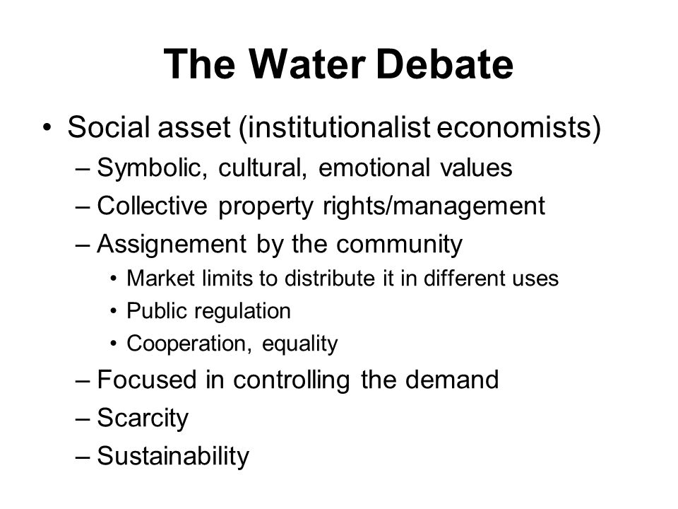 The Water Debate Social asset (institutionalist economists) –Symbolic, cultural, emotional values –Collective property rights/management –Assignement by the community Market limits to distribute it in different uses Public regulation Cooperation, equality –Focused in controlling the demand –Scarcity –Sustainability