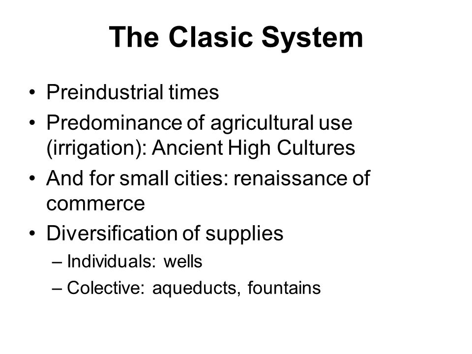 The Clasic System Preindustrial times Predominance of agricultural use (irrigation): Ancient High Cultures And for small cities: renaissance of commerce Diversification of supplies –Individuals: wells –Colective: aqueducts, fountains