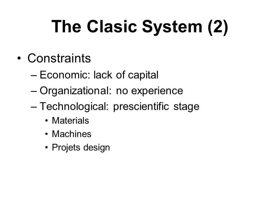 The Clasic System (2) Constraints –Economic: lack of capital –Organizational: no experience –Technological: prescientific stage Materials Machines Projets design