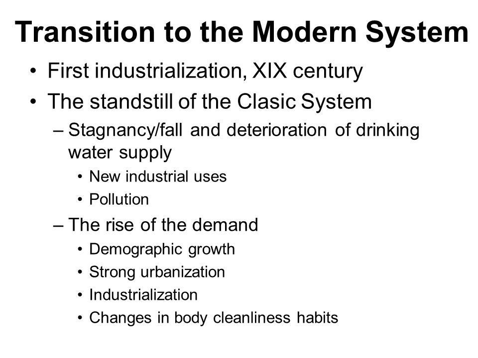 Transition to the Modern System First industrialization, XIX century The standstill of the Clasic System –Stagnancy/fall and deterioration of drinking water supply New industrial uses Pollution –The rise of the demand Demographic growth Strong urbanization Industrialization Changes in body cleanliness habits