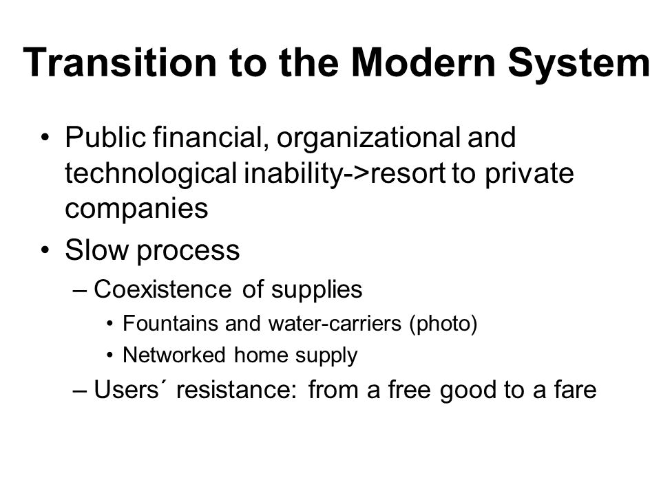 Transition to the Modern System Public financial, organizational and technological inability->resort to private companies Slow process –Coexistence of supplies Fountains and water-carriers (photo) Networked home supply –Users´ resistance: from a free good to a fare