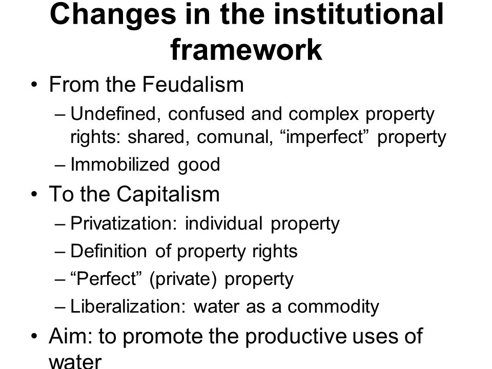 Changes in the institutional framework From the Feudalism –Undefined, confused and complex property rights: shared, comunal, imperfect property –Immobilized good To the Capitalism –Privatization: individual property –Definition of property rights – Perfect (private) property –Liberalization: water as a commodity Aim: to promote the productive uses of water