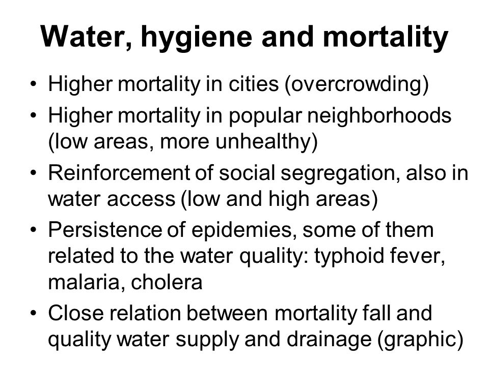 Water, hygiene and mortality Higher mortality in cities (overcrowding) Higher mortality in popular neighborhoods (low areas, more unhealthy) Reinforcement of social segregation, also in water access (low and high areas) Persistence of epidemies, some of them related to the water quality: typhoid fever, malaria, cholera Close relation between mortality fall and quality water supply and drainage (graphic)