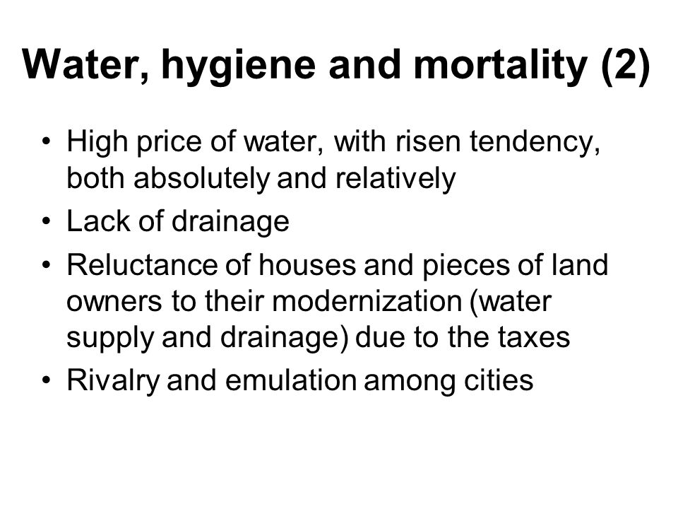 Water, hygiene and mortality (2) High price of water, with risen tendency, both absolutely and relatively Lack of drainage Reluctance of houses and pieces of land owners to their modernization (water supply and drainage) due to the taxes Rivalry and emulation among cities