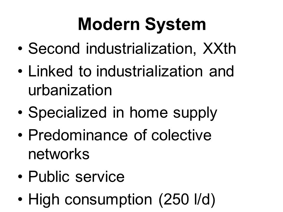 Modern System Second industrialization, XXth Linked to industrialization and urbanization Specialized in home supply Predominance of colective networks Public service High consumption (250 l/d)