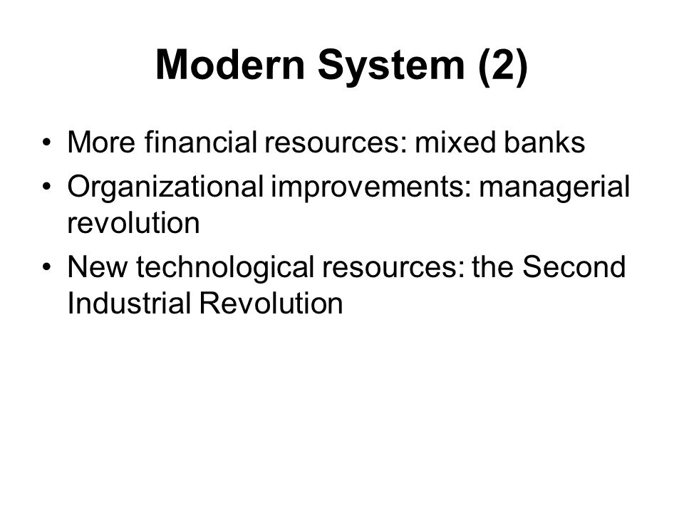 Modern System (2) More financial resources: mixed banks Organizational improvements: managerial revolution New technological resources: the Second Industrial Revolution