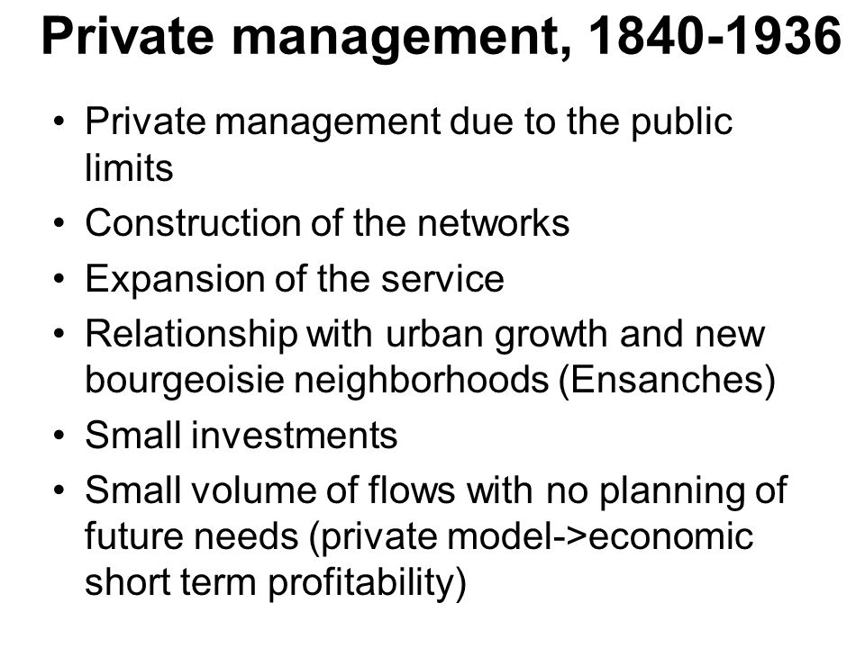 Private management, Private management due to the public limits Construction of the networks Expansion of the service Relationship with urban growth and new bourgeoisie neighborhoods (Ensanches) Small investments Small volume of flows with no planning of future needs (private model->economic short term profitability)