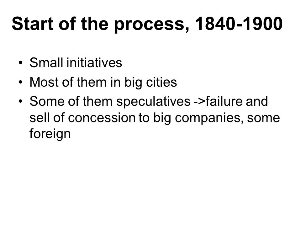Start of the process, Small initiatives Most of them in big cities Some of them speculatives ->failure and sell of concession to big companies, some foreign