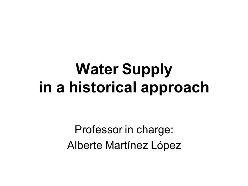 Water Supply in a historical approach Professor in charge: Alberte Martínez López