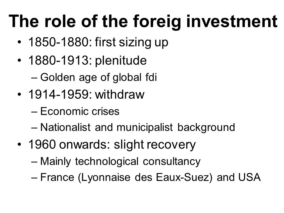 The role of the foreig investment : first sizing up : plenitude –Golden age of global fdi : withdraw –Economic crises –Nationalist and municipalist background 1960 onwards: slight recovery –Mainly technological consultancy –France (Lyonnaise des Eaux-Suez) and USA