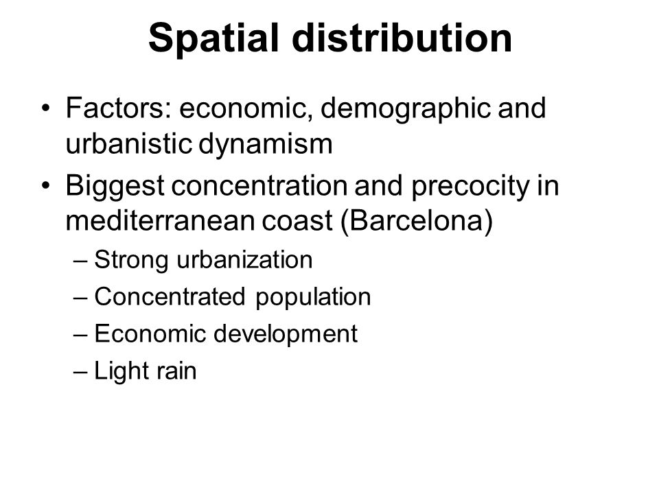 Spatial distribution Factors: economic, demographic and urbanistic dynamism Biggest concentration and precocity in mediterranean coast (Barcelona) –Strong urbanization –Concentrated population –Economic development –Light rain
