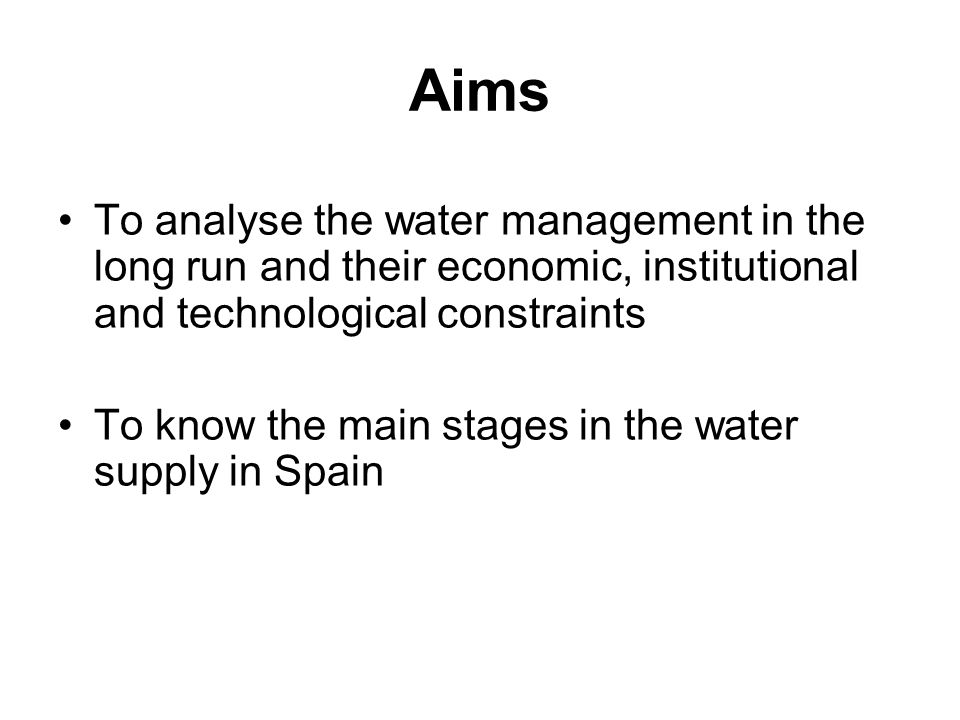 Aims To analyse the water management in the long run and their economic, institutional and technological constraints To know the main stages in the water supply in Spain