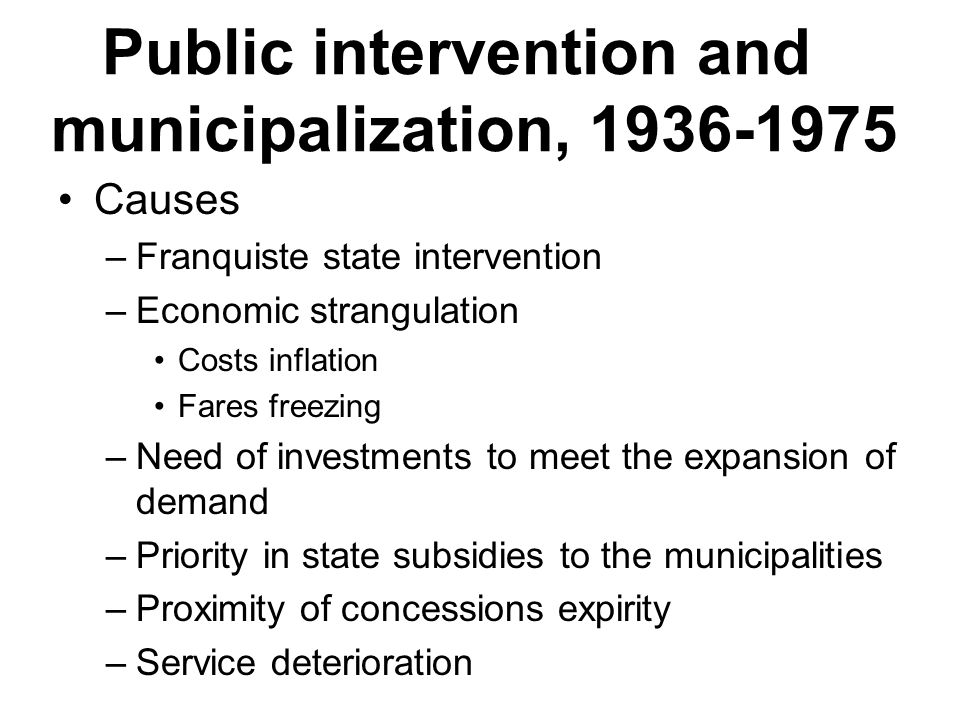Public intervention and municipalization, Causes –Franquiste state intervention –Economic strangulation Costs inflation Fares freezing –Need of investments to meet the expansion of demand –Priority in state subsidies to the municipalities –Proximity of concessions expirity –Service deterioration