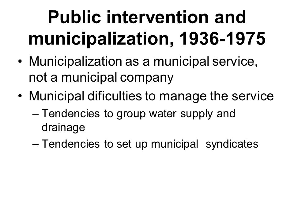 Public intervention and municipalization, Municipalization as a municipal service, not a municipal company Municipal dificulties to manage the service –Tendencies to group water supply and drainage –Tendencies to set up municipal syndicates
