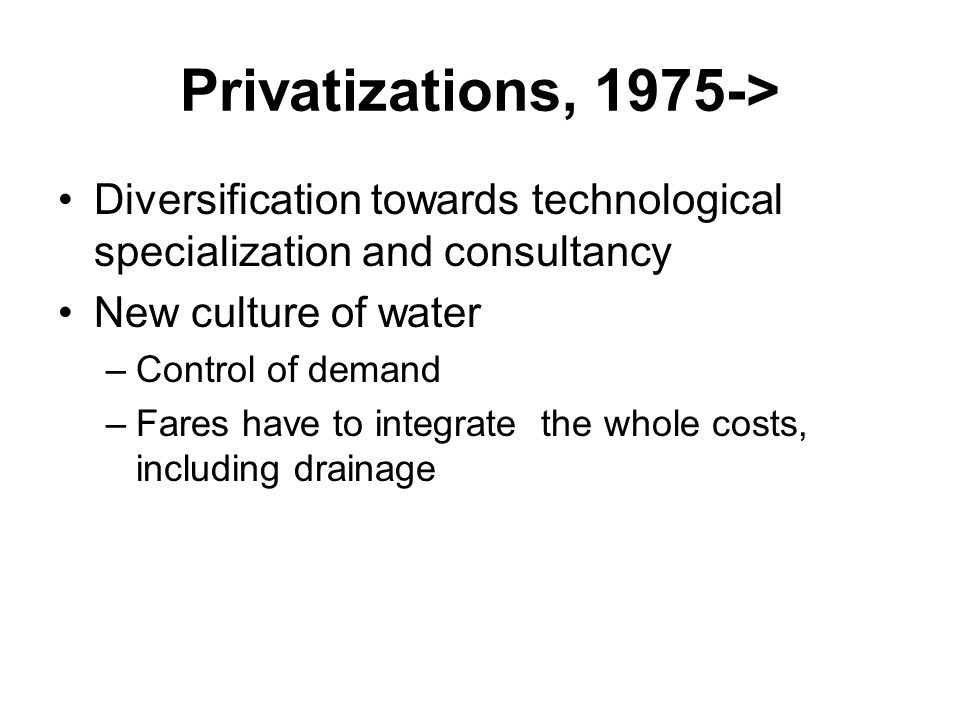 Privatizations, 1975-> Diversification towards technological specialization and consultancy New culture of water –Control of demand –Fares have to integrate the whole costs, including drainage