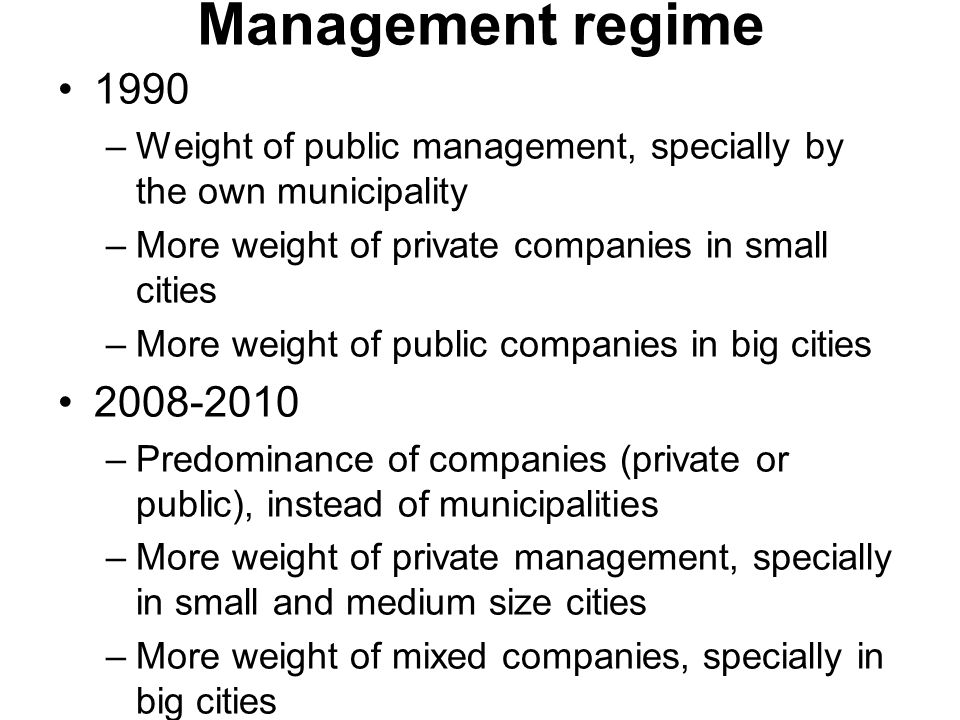 Management regime 1990 –Weight of public management, specially by the own municipality –More weight of private companies in small cities –More weight of public companies in big cities –Predominance of companies (private or public), instead of municipalities –More weight of private management, specially in small and medium size cities –More weight of mixed companies, specially in big cities